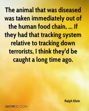 Ralph Klein  - The animal that was diseased was taken immediately out of the human food chain, ... If they had that tracking system relative to tracking down terrorists, I think they'd be caught a long time ago.