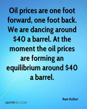 Ram Kolluri  - Oil prices are one foot forward, one foot back. We are dancing around $40 a barrel. At the moment the oil prices are forming an equilibrium around $40 a barrel.