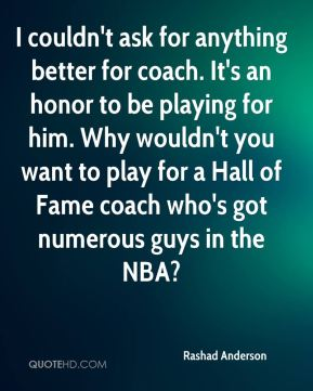 I couldn't ask for anything better for coach. It's an honor to be playing for him. Why wouldn't you want to play for a Hall of Fame coach who's got numerous guys in the NBA?