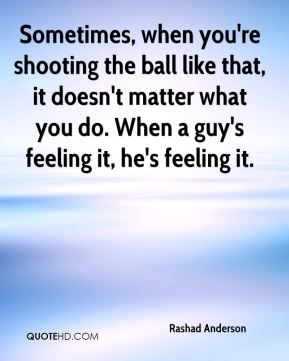 Sometimes, when you're shooting the ball like that, it doesn't matter what you do. When a guy's feeling it, he's feeling it.