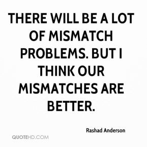 There will be a lot of mismatch problems. But I think our mismatches are better.