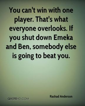 You can't win with one player. That's what everyone overlooks. If you shut down Emeka and Ben, somebody else is going to beat you.