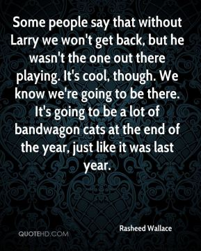 Rasheed Wallace  - Some people say that without Larry we won't get back, but he wasn't the one out there playing. It's cool, though. We know we're going to be there. It's going to be a lot of bandwagon cats at the end of the year, just like it was last year.
