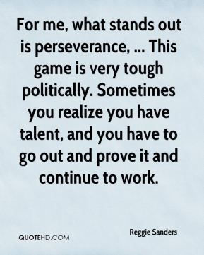 Reggie Sanders  - For me, what stands out is perseverance, ... This game is very tough politically. Sometimes you realize you have talent, and you have to go out and prove it and continue to work.