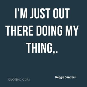 Reggie Sanders  - I'm just out there doing my thing.
