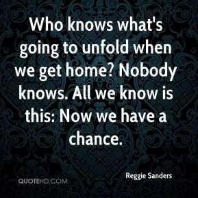 Reggie Sanders  - Who knows what's going to unfold when we get home? Nobody knows. All we know is this: Now we have a chance.