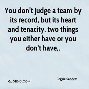 Reggie Sanders  - You don't judge a team by its record, but its heart and tenacity, two things you either have or you don't have.