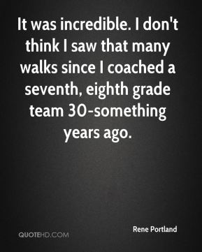 Rene Portland  - It was incredible. I don't think I saw that many walks since I coached a seventh, eighth grade team 30-something years ago.