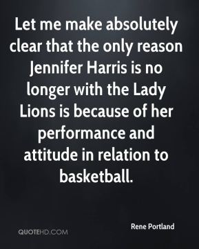 Rene Portland  - Let me make absolutely clear that the only reason Jennifer Harris is no longer with the Lady Lions is because of her performance and attitude in relation to basketball.
