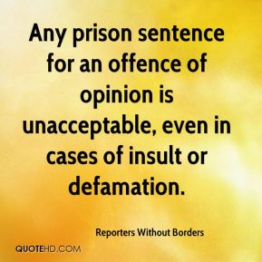 Reporters Without Borders  - Any prison sentence for an offence of opinion is unacceptable, even in cases of insult or defamation.