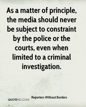 Reporters Without Borders  - As a matter of principle, the media should never be subject to constraint by the police or the courts, even when limited to a criminal investigation.