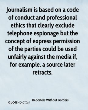 Reporters Without Borders  - Journalism is based on a code of conduct and professional ethics that clearly exclude telephone espionage but the concept of express permission of the parties could be used unfairly against the media if, for example, a source later retracts.
