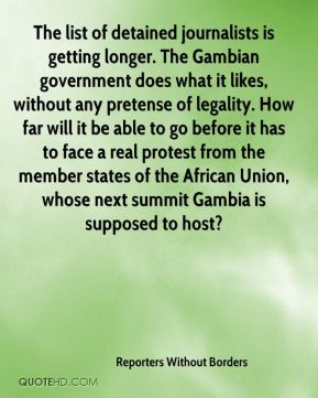 Reporters Without Borders  - The list of detained journalists is getting longer. The Gambian government does what it likes, without any pretense of legality. How far will it be able to go before it has to face a real protest from the member states of the African Union, whose next summit Gambia is supposed to host?