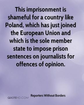 Reporters Without Borders  - This imprisonment is shameful for a country like Poland, which has just joined the European Union and which is the sole member state to impose prison sentences on journalists for offences of opinion.