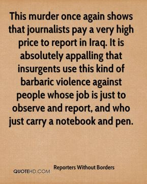 This murder once again shows that journalists pay a very high price to report in Iraq. It is absolutely appalling that insurgents use this kind of barbaric violence against people whose job is just to observe and report, and who just carry a notebook and pen.