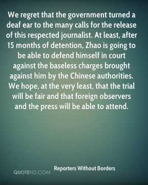 Reporters Without Borders  - We regret that the government turned a deaf ear to the many calls for the release of this respected journalist. At least, after 15 months of detention, Zhao is going to be able to defend himself in court against the baseless charges brought against him by the Chinese authorities. We hope, at the very least, that the trial will be fair and that foreign observers and the press will be able to attend.