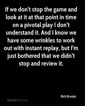 Rich Brooks  - If we don't stop the game and look at it at that point in time on a pivotal play I don't understand it. And I know we have some wrinkles to work out with instant replay, but I'm just bothered that we didn't stop and review it.