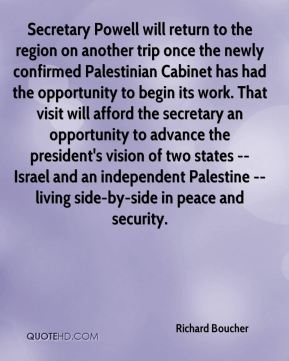 Richard Boucher  - Secretary Powell will return to the region on another trip once the newly confirmed Palestinian Cabinet has had the opportunity to begin its work. That visit will afford the secretary an opportunity to advance the president's vision of two states -- Israel and an independent Palestine -- living side-by-side in peace and security.