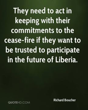 Richard Boucher  - They need to act in keeping with their commitments to the cease-fire if they want to be trusted to participate in the future of Liberia.