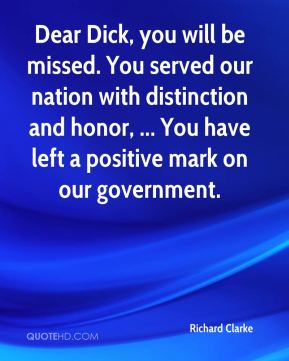 Dear Dick, you will be missed. You served our nation with distinction and honor, ... You have left a positive mark on our government.
