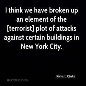 I think we have broken up an element of the [terrorist] plot of attacks against certain buildings in New York City.