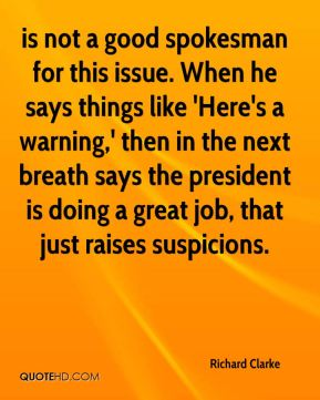is not a good spokesman for this issue. When he says things like 'Here's a warning,' then in the next breath says the president is doing a great job, that just raises suspicions.