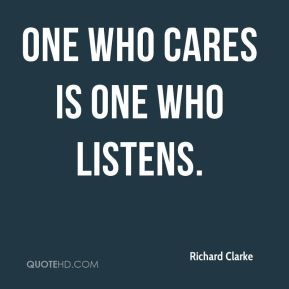 Richard Clarke  - One who cares is one who listens.