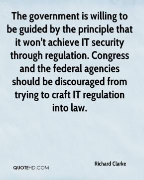 The government is willing to be guided by the principle that it won't achieve IT security through regulation. Congress and the federal agencies should be discouraged from trying to craft IT regulation into law.