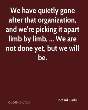 Richard Clarke  - We have quietly gone after that organization, and we're picking it apart limb by limb, ... We are not done yet, but we will be.