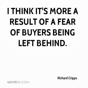 Richard Cripps  - I think it's more a result of a fear of buyers being left behind.