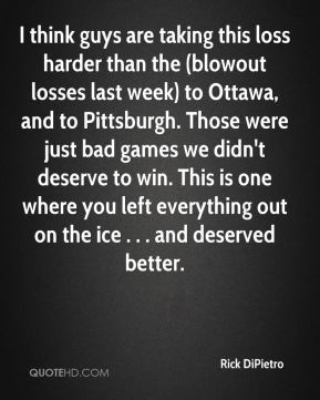 Rick DiPietro  - I think guys are taking this loss harder than the (blowout losses last week) to Ottawa, and to Pittsburgh. Those were just bad games we didn't deserve to win. This is one where you left everything out on the ice . . . and deserved better.