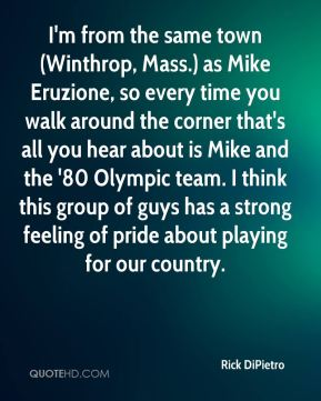 Rick DiPietro  - I'm from the same town (Winthrop, Mass.) as Mike Eruzione, so every time you walk around the corner that's all you hear about is Mike and the '80 Olympic team. I think this group of guys has a strong feeling of pride about playing for our country.
