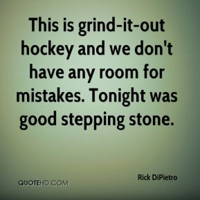 Rick DiPietro  - This is grind-it-out hockey and we don't have any room for mistakes. Tonight was good stepping stone.