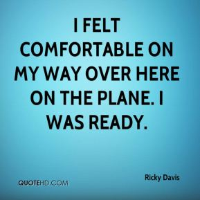 Ricky Davis  - I felt comfortable on my way over here on the plane. I was ready.