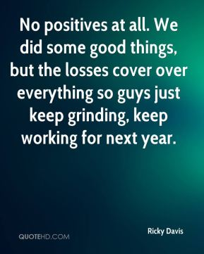Ricky Davis  - No positives at all. We did some good things, but the losses cover over everything so guys just keep grinding, keep working for next year.