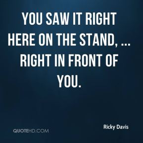 Ricky Davis  - You saw it right here on the stand, ... Right in front of you.