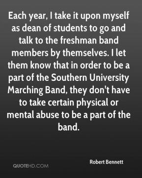 Robert Bennett  - Each year, I take it upon myself as dean of students to go and talk to the freshman band members by themselves. I let them know that in order to be a part of the Southern University Marching Band, they don't have to take certain physical or mental abuse to be a part of the band.