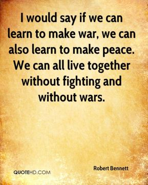 Robert Bennett  - I would say if we can learn to make war, we can also learn to make peace. We can all live together without fighting and without wars.