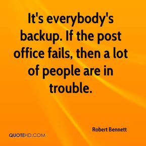 Robert Bennett  - It's everybody's backup. If the post office fails, then a lot of people are in trouble.