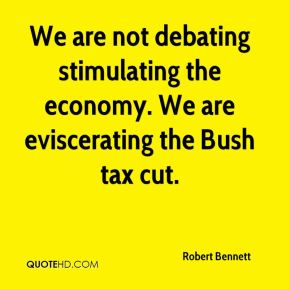 Robert Bennett  - We are not debating stimulating the economy. We are eviscerating the Bush tax cut.