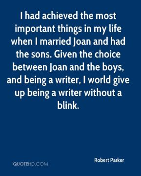 I had achieved the most important things in my life when I married Joan and had the sons. Given the choice between Joan and the boys, and being a writer, I world give up being a writer without a blink.