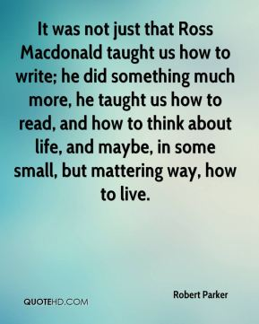 It was not just that Ross Macdonald taught us how to write; he did something much more, he taught us how to read, and how to think about life, and maybe, in some small, but mattering way, how to live.