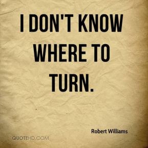 Robert Williams  - I don't know where to turn.