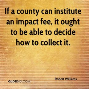 Robert Williams  - If a county can institute an impact fee, it ought to be able to decide how to collect it.