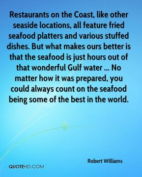 Robert Williams  - Restaurants on the Coast, like other seaside locations, all feature fried seafood platters and various stuffed dishes. But what makes ours better is that the seafood is just hours out of that wonderful Gulf water ... No matter how it was prepared, you could always count on the seafood being some of the best in the world.