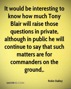 Robin Oakley  - It would be interesting to know how much Tony Blair will raise those questions in private, although in public he will continue to say that such matters are for commanders on the ground.
