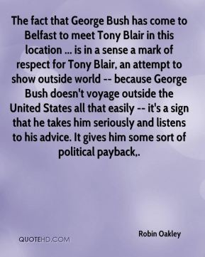 Robin Oakley  - The fact that George Bush has come to Belfast to meet Tony Blair in this location ... is in a sense a mark of respect for Tony Blair, an attempt to show outside world -- because George Bush doesn't voyage outside the United States all that easily -- it's a sign that he takes him seriously and listens to his advice. It gives him some sort of political payback.