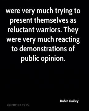 Robin Oakley  - were very much trying to present themselves as reluctant warriors. They were very much reacting to demonstrations of public opinion.