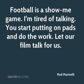 Rod Marinelli  - Football is a show-me game. I'm tired of talking. You start putting on pads and do the work. Let our film talk for us.