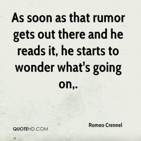 Romeo Crennel  - As soon as that rumor gets out there and he reads it, he starts to wonder what's going on.